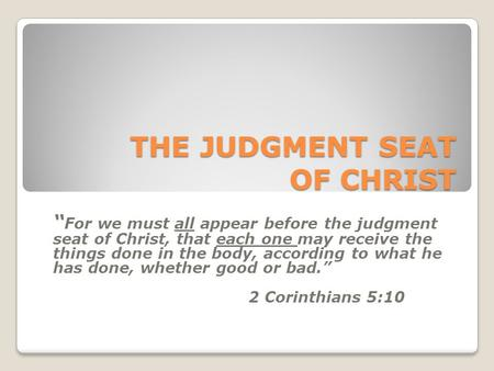 "THE JUDGMENT SEAT OF CHRIST "" For we must all appear before the judgment seat of Christ, that each one may receive the things done in the body, according."