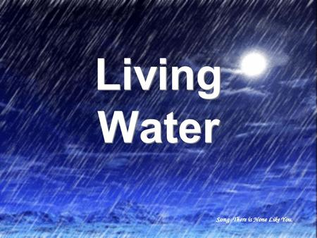 Living Water Living Water Song- There is None Like You.
