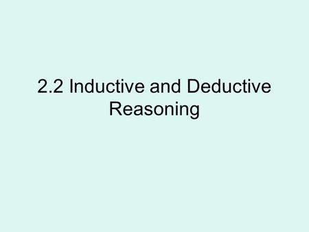2.2 Inductive and Deductive Reasoning. Deductive reasoning is the process of reasoning logically from given statements to a conclusion.