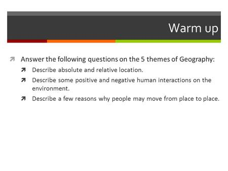 Warm up  Answer the following questions on the 5 themes of Geography:  Describe absolute and relative location.  Describe some positive and negative.