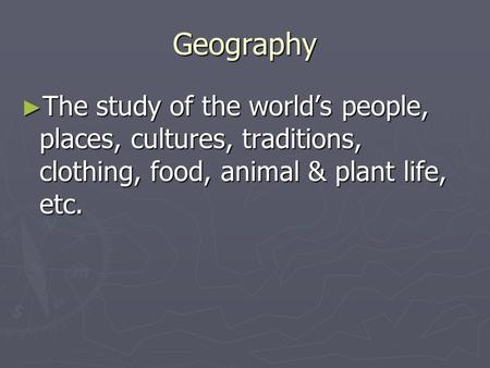 Geography ► The study of the world's people, places, cultures, traditions, clothing, food, animal & plant life, etc.
