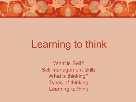 Learning to think What is Self? Self management skills What is thinking? Types of thinking Learning to think.