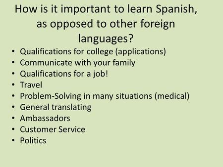 How is it important to learn Spanish, as opposed to other foreign languages? Qualifications for college (applications) Communicate with your family Qualifications.