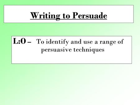 Writing to Persuade L:O – To identify and use a range of persuasive techniques.