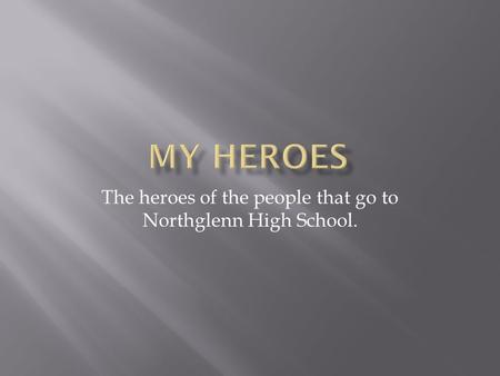 The heroes of the people that go to Northglenn High School.
