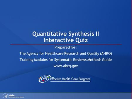 Quantitative Synthesis II Interactive Quiz Prepared for: The Agency for Healthcare Research and Quality (AHRQ) Training Modules for Systematic Reviews.