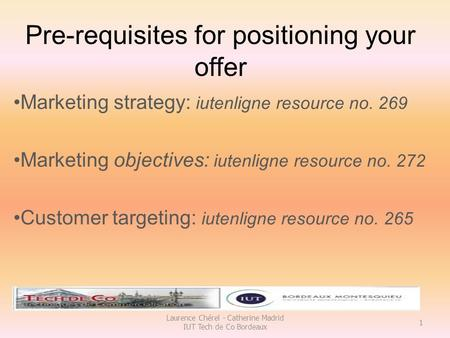 Pre-requisites for positioning your offer Marketing strategy: iutenligne resource no. 269 Marketing objectives: iutenligne resource no. 272 Customer targeting:
