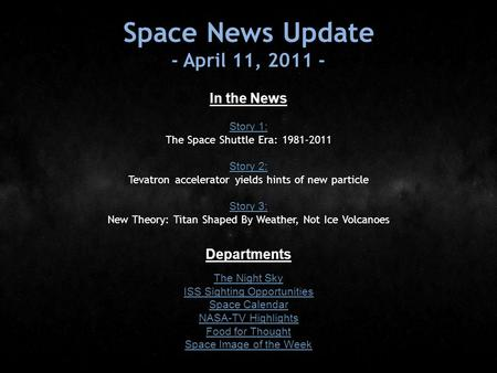 Space News Update - April 11, 2011 - In the News Story 1: Story 1: The Space Shuttle Era: 1981-2011 Story 2: Story 2: Tevatron accelerator yields hints.
