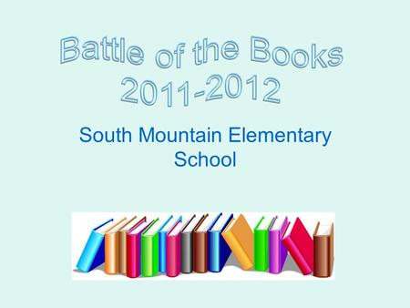 South Mountain Elementary School What is Battle of the Books? It is a team-based competition in which members of the team read from a list of selected.