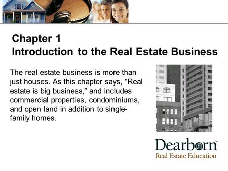 "Chapter 1 Introduction to the Real Estate Business The real estate business is more than just houses. As this chapter says, ""Real estate is big business,"""