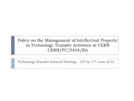 Policy on the Management of Intellectual Property in Technology Transfer Activities at CERN CERN/FC/5434/RA Technology Transfer Network Meeting – 10 th.
