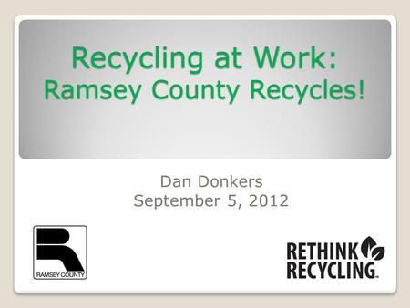 Recycling at Work: Ramsey County Recycles! Dan Donkers September 5, 2012.