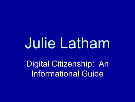 Julie Latham Digital Citizenship: An Informational Guide.