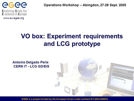 EGEE is a project funded by the European Union under contract IST-2003-508833 VO box: Experiment requirements and LCG prototype www.eu-egee.org Operations.