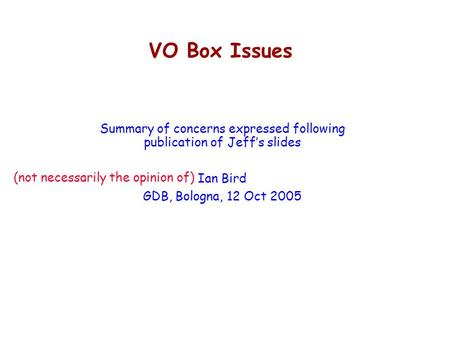 VO Box Issues Summary of concerns expressed following publication of Jeff's slides Ian Bird GDB, Bologna, 12 Oct 2005 (not necessarily the opinion of)