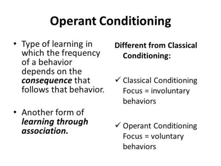 Operant Conditioning Type of learning in which the frequency of a behavior depends on the consequence that follows that behavior. Another form of learning.