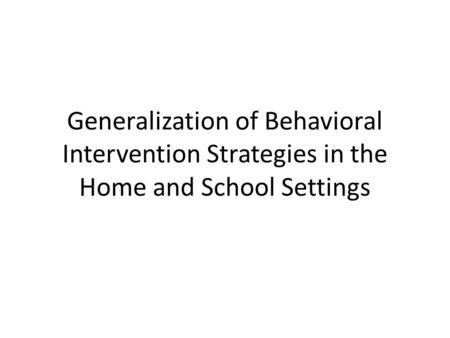 Generalization of Behavioral Intervention Strategies in the Home and School Settings.