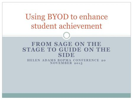 FROM SAGE ON THE STAGE TO GUIDE ON THE SIDE HELEN ADAMS BOPMA CONFERENCE 20 NOVEMBER 2015 Using BYOD to enhance student achievement.