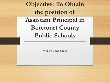 Objective: To Obtain the position of Assistant Principal in Botetourt County Public Schools William Todd Smith.