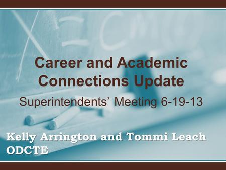 Career and Academic Connections Update Superintendents' Meeting 6-19-13 Kelly Arrington and Tommi Leach ODCTE.
