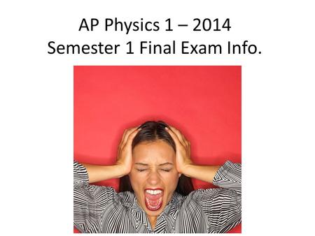 AP Physics 1 – 2014 Semester 1 Final Exam Info.. The Real AP Exam in May…. Exam Format The AP Physics 1 Exam is approximately 3 hours in length. There.