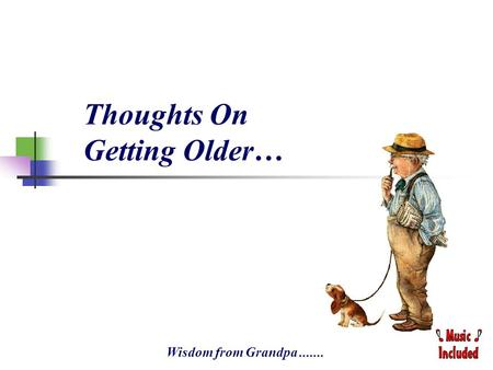 Thoughts On Getting Older… Wisdom from Grandpa.......