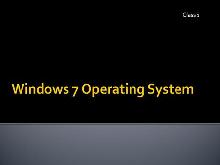 Class 1.  Identify & define various operating systems  Identify, label, and define parts of a Windows 7 screen  Practice multiple ways to delete a.