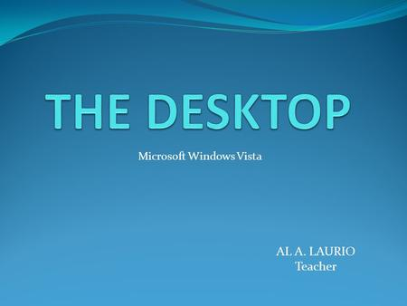 AL A. LAURIO Teacher Microsoft Windows Vista. DESKTOP is the main screen area that you see after you turn on your computer and log on to Windows. it serves.