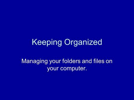 Keeping Organized Managing your folders and files on your computer.