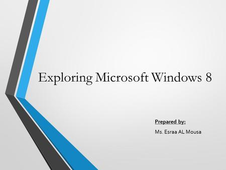 Exploring Microsoft Windows 8 Prepared by: Ms. Esraa AL Mousa.