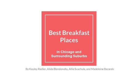 Best Breakfast Places In Chicago and Surrounding Suburbs By Kayley Radler, Alida Blendonohy, Allie Svachula, and Madeleine Bazarek.