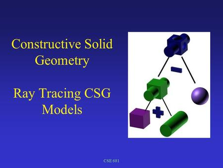 CSE 681 Constructive Solid Geometry Ray Tracing CSG Models.