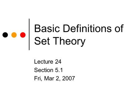 Basic Definitions of Set Theory Lecture 24 Section 5.1 Fri, Mar 2, 2007.