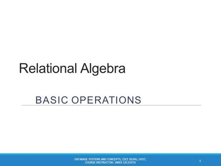 Relational Algebra BASIC OPERATIONS 1 DATABASE SYSTEMS AND CONCEPTS, CSCI 3030U, UOIT, COURSE INSTRUCTOR: JAREK SZLICHTA.