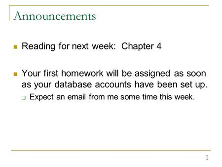 1 Announcements Reading for next week: Chapter 4 Your first homework will be assigned as soon as your database accounts have been set up.  Expect an email.