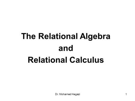 Dr. Mohamed Hegazi1 The Relational Algebra and Relational Calculus.