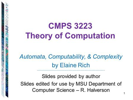 CMPS 3223 Theory of Computation Automata, Computability, & Complexity by Elaine Rich ~~~~~~~~~~~~~~~~~~~~~~~~~~~~~~~~~~~~~~~~~~~~~~~~~~~~~ Slides provided.