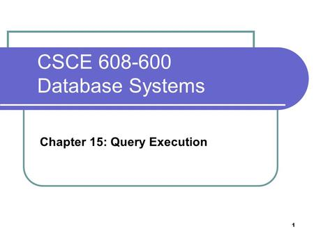 CSCE 608-600 Database Systems Chapter 15: Query Execution 1.