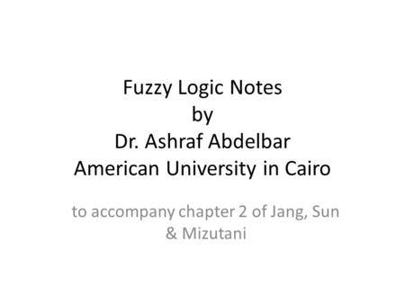 Fuzzy Logic Notes by Dr. Ashraf Abdelbar American University in Cairo to accompany chapter 2 of Jang, Sun & Mizutani.