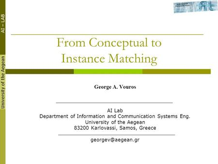 University of the Aegean AI – LAB ESWC 2008 From Conceptual to Instance Matching George A. Vouros AI Lab Department of Information and Communication Systems.