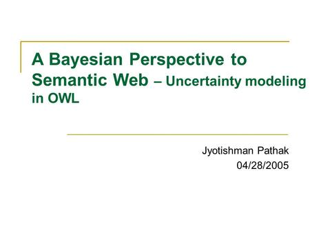 A Bayesian Perspective to Semantic Web – Uncertainty modeling in OWL Jyotishman Pathak 04/28/2005.
