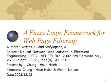 1 A Fuzzy Logic Framework for Web Page Filtering Authors : Vrettos, S. and Stafylopatis, A. Source : Neural Network Applications in Electrical Engineering,