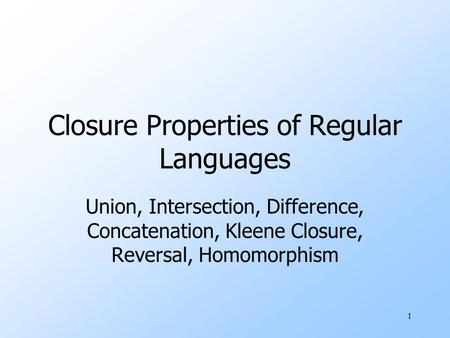1 Closure Properties of Regular Languages Union, Intersection, Difference, Concatenation, Kleene Closure, Reversal, Homomorphism.