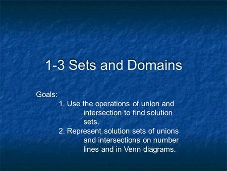 1-3 Sets and Domains Goals: 1. Use the operations of union and intersection to find solution sets. 2. Represent solution sets of unions and intersections.