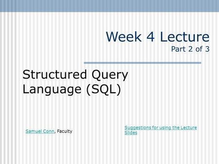Week 4 Lecture Part 2 of 3 Structured Query Language (SQL) Samuel ConnSamuel Conn, Faculty Suggestions for using the Lecture Slides.