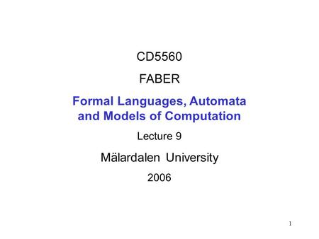 1 CD5560 FABER Formal Languages, Automata and Models of Computation Lecture 9 Mälardalen University 2006.