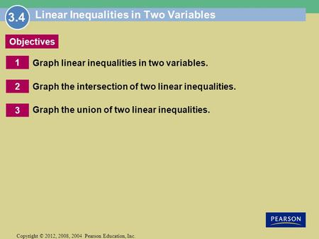 1 Copyright © 2012, 2008, 2004 Pearson Education, Inc. Objectives 2 3 Linear Inequalities in Two Variables Graph linear inequalities in two variables.