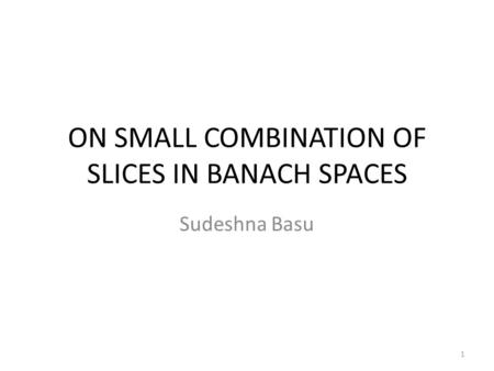 ON SMALL COMBINATION OF SLICES IN BANACH SPACES Sudeshna Basu 1.