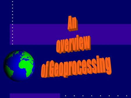 Geoprocessing Geoprocessing is a fancy name for Spatial Operations So what is Geoprocessing? Processing or manipulating of geographic/spatial data to.