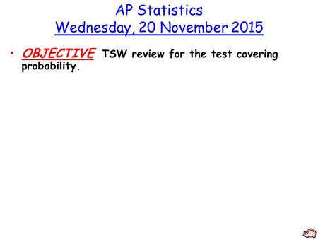 AP Statistics Wednesday, 20 November 2015 OBJECTIVE TSW review for the test covering probability.